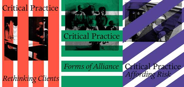 Critical Practice / Rethinking Clients, Forms of Alliance, Affording Risk